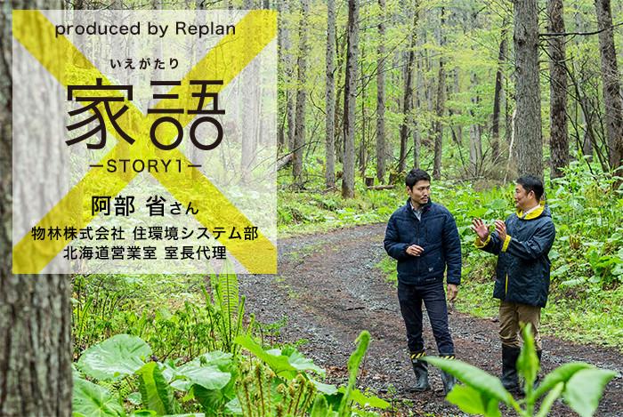 produced by Replan 家語(いえがたり)STORY1 阿部 省さん 物林株式会社 住環境システム部 北海道営業室 室長代理