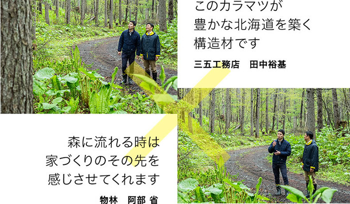 森に流れる時は家づくりのその先を感じさせてくれます 物林 阿部 省/このカラマツが豊かな北海道を築く構造材です 三五工務店 田中 裕基